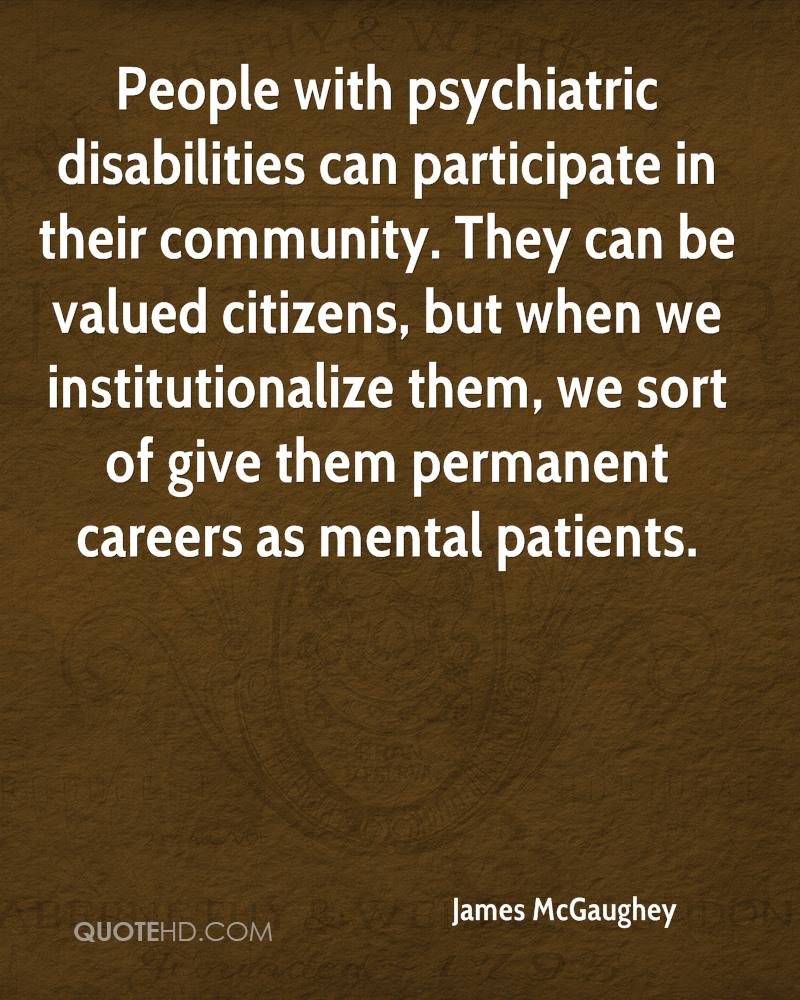 People with psychiatric disabilities can participate in their community. They can be valued citizens, but when we institutionalize them, we sort of give them permanent careers as mental patients.