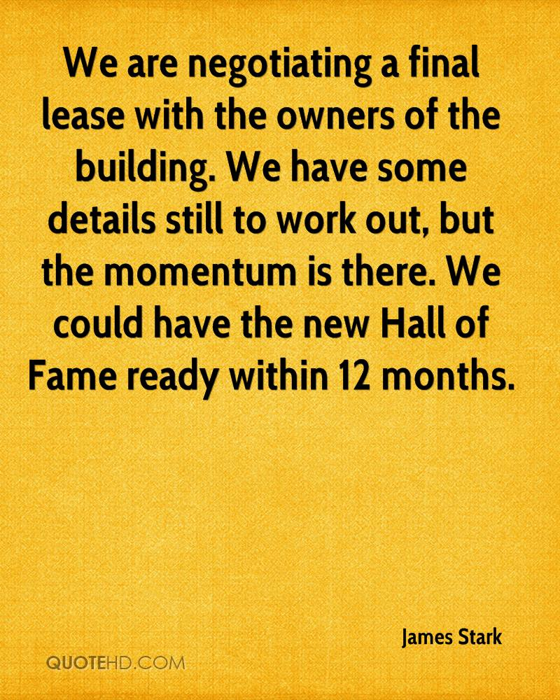 We are negotiating a final lease with the owners of the building. We have some details still to work out, but the momentum is there. We could have the new Hall of Fame ready within 12 months.
