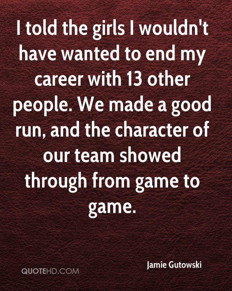 I told the girls I wouldn't have wanted to end my career with 13 other people. We made a good run, and the character of our team showed through from game to game.