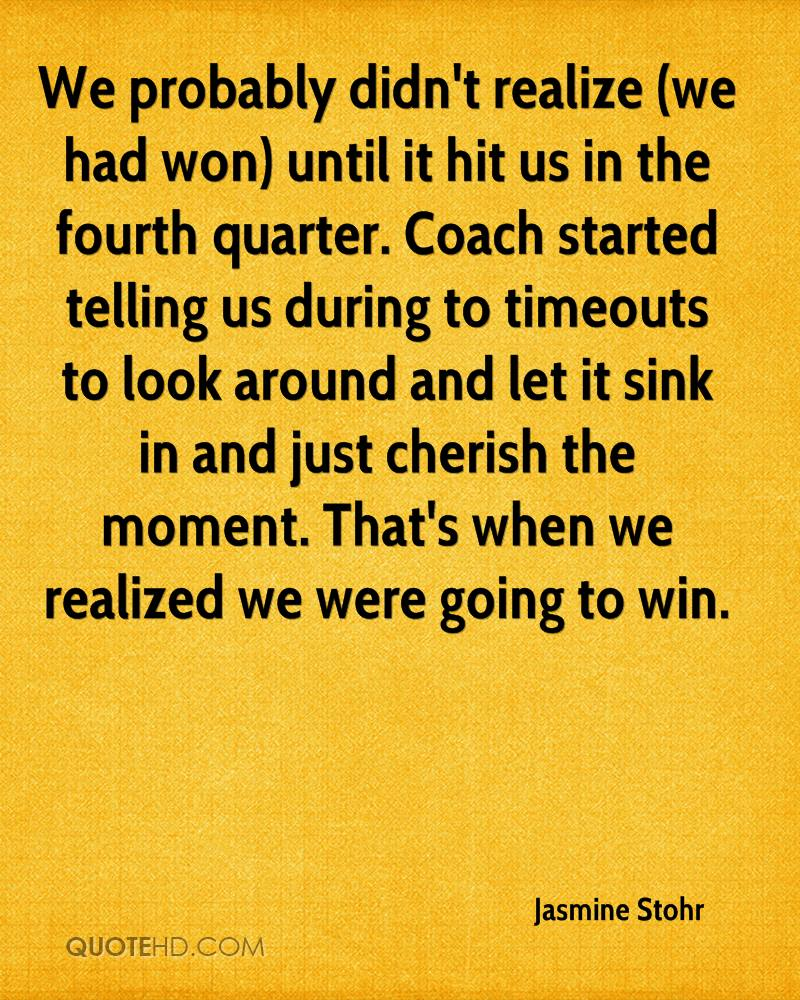 We probably didn't realize (we had won) until it hit us in the fourth quarter. Coach started telling us during to timeouts to look around and let it sink in and just cherish the moment. That's when we realized we were going to win.