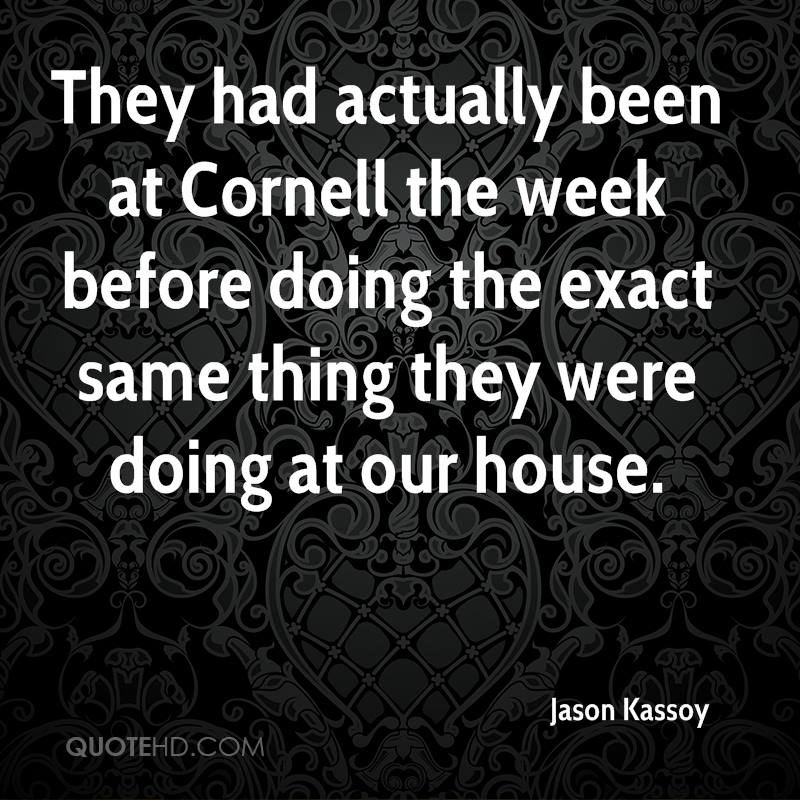 They had actually been at Cornell the week before doing the exact same thing they were doing at our house.