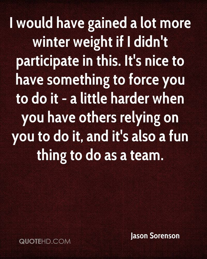 I would have gained a lot more winter weight if I didn't participate in this. It's nice to have something to force you to do it - a little harder when you have others relying on you to do it, and it's also a fun thing to do as a team.
