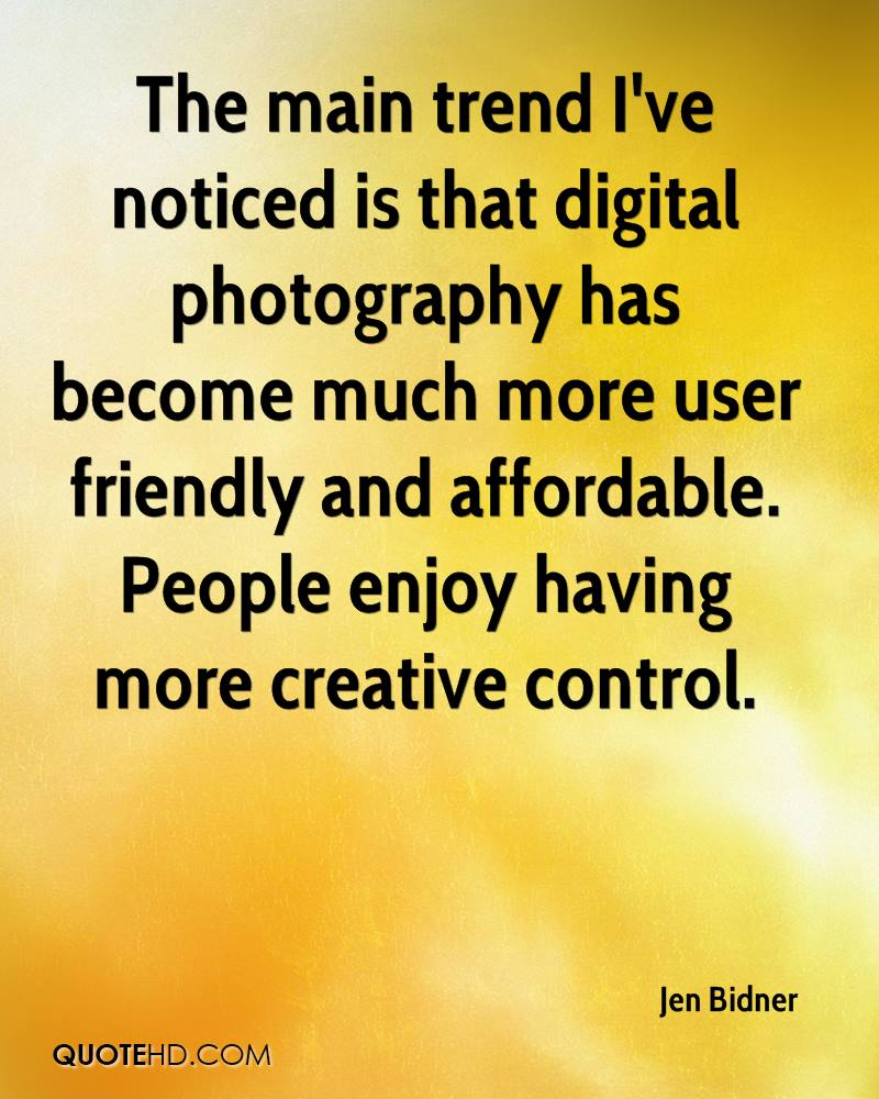 The main trend I've noticed is that digital photography has become much more user friendly and affordable. People enjoy having more creative control.