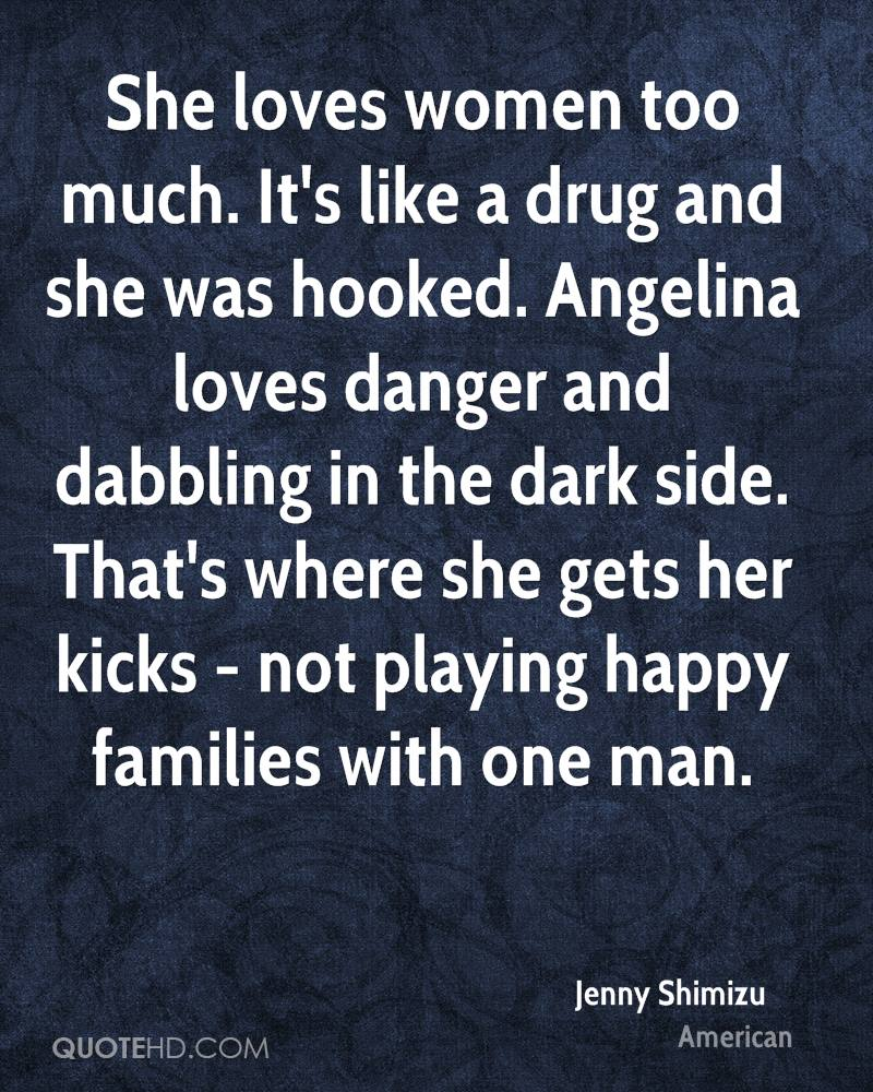She loves women too much. It's like a drug and she was hooked. Angelina loves danger and dabbling in the dark side. That's where she gets her kicks - not playing happy families with one man.