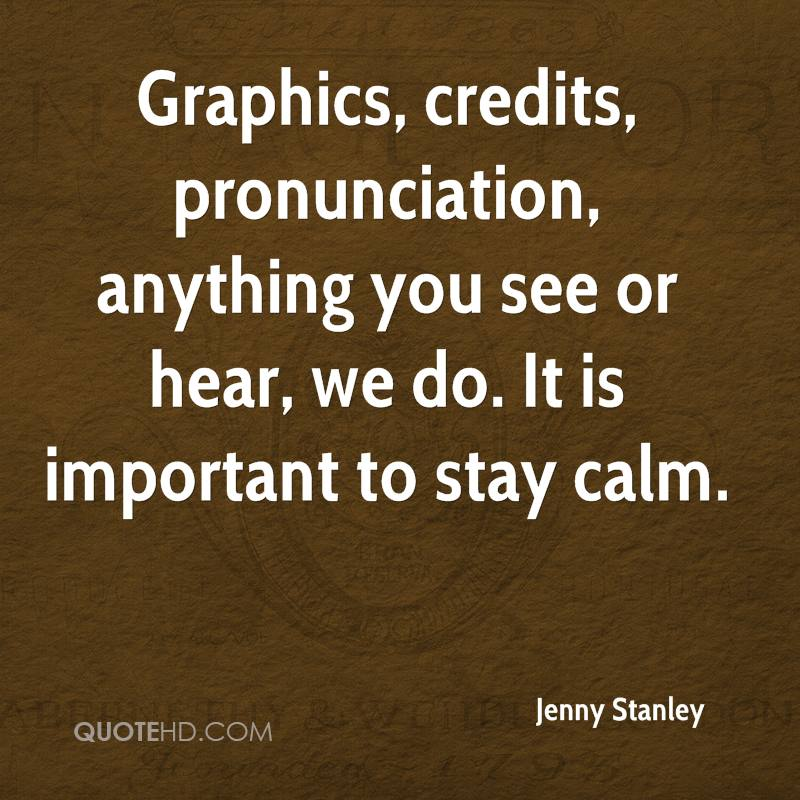 Graphics, credits, pronunciation, anything you see or hear, we do. It is important to stay calm.