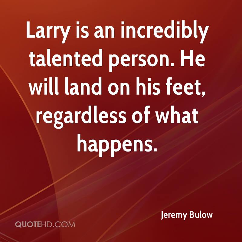 Larry is an incredibly talented person. He will land on his feet, regardless of what happens.