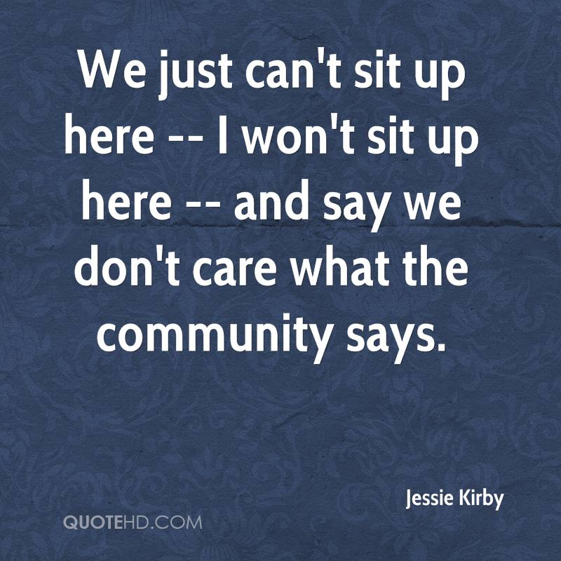 We just can't sit up here -- I won't sit up here -- and say we don't care what the community says.