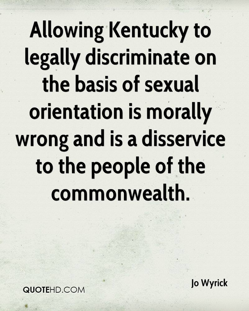 Allowing Kentucky to legally discriminate on the basis of sexual orientation is morally wrong and is a disservice to the people of the commonwealth.