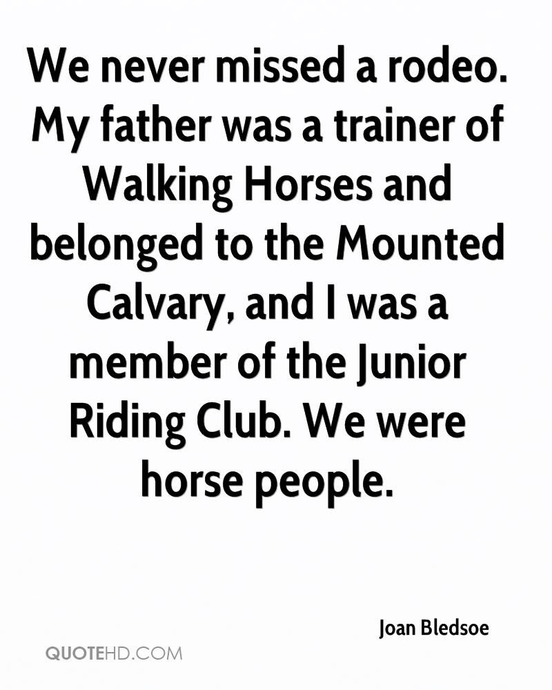 We never missed a rodeo. My father was a trainer of Walking Horses and belonged to the Mounted Calvary, and I was a member of the Junior Riding Club. We were horse people.
