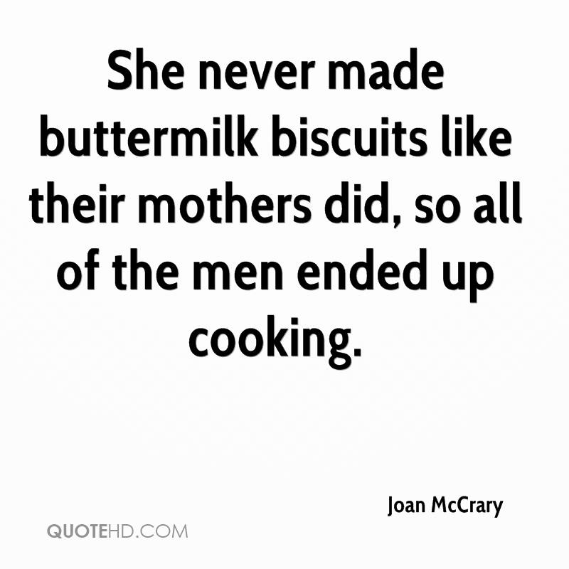 She never made buttermilk biscuits like their mothers did, so all of the men ended up cooking.