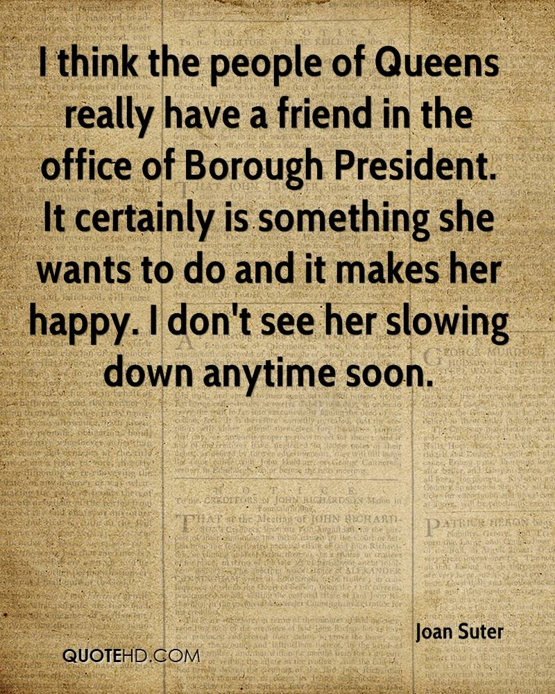 I think the people of Queens really have a friend in the office of Borough President. It certainly is something she wants to do and it makes her happy. I don't see her slowing down anytime soon.