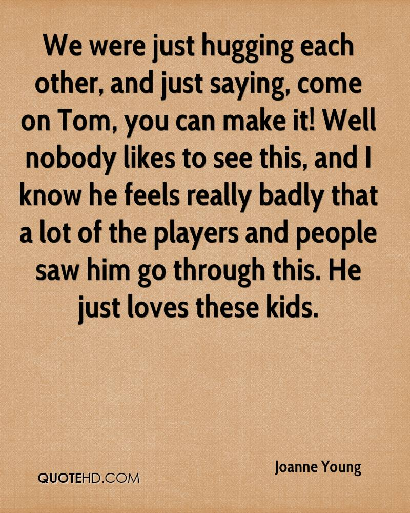 We were just hugging each other, and just saying, come on Tom, you can make it! Well nobody likes to see this, and I know he feels really badly that a lot of the players and people saw him go through this. He just loves these kids.