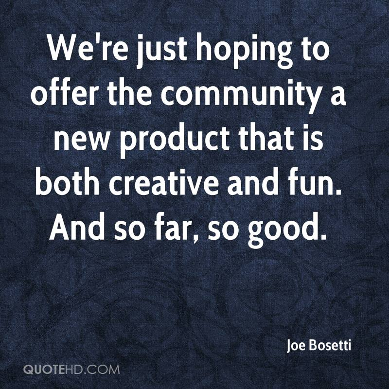 We're just hoping to offer the community a new product that is both creative and fun. And so far, so good.