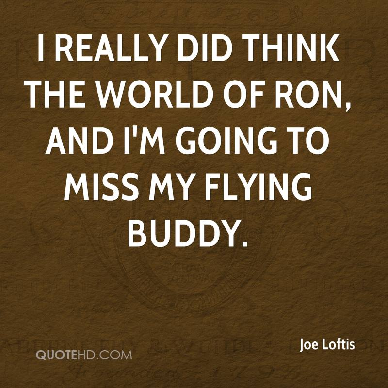 I really did think the world of Ron, and I'm going to miss my flying buddy.