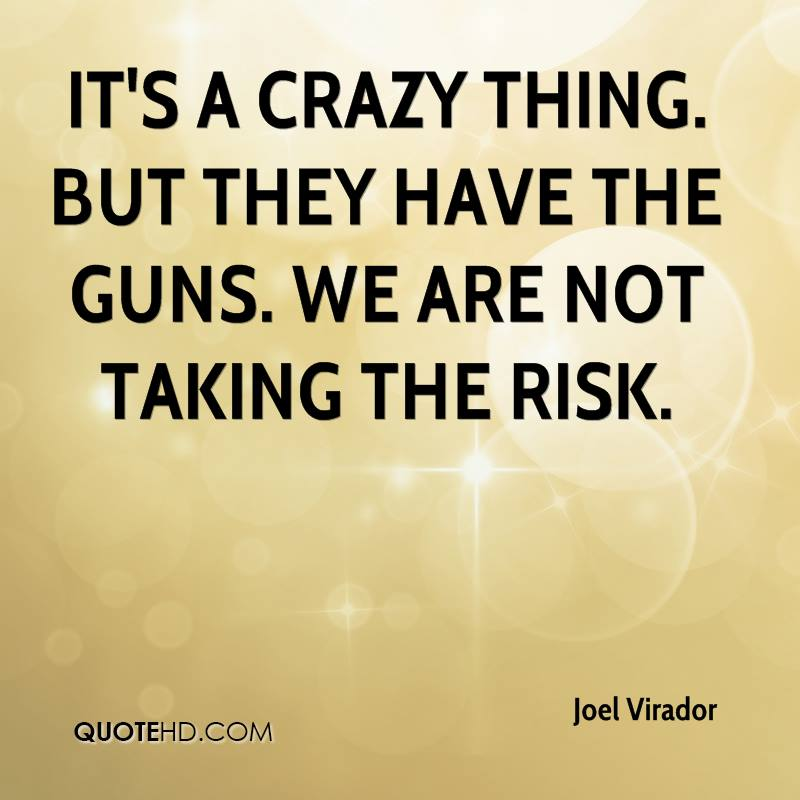 It's a crazy thing. But they have the guns. We are not taking the risk.