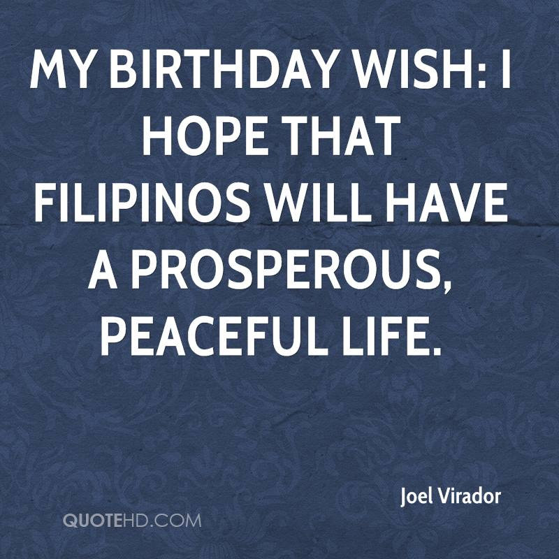 My birthday wish: I hope that Filipinos will have a prosperous, peaceful life.