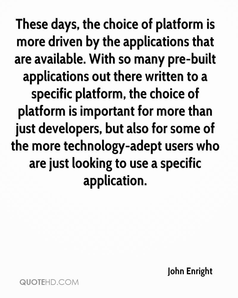 These days, the choice of platform is more driven by the applications that are available. With so many pre-built applications out there written to a specific platform, the choice of platform is important for more than just developers, but also for some of the more technology-adept users who are just looking to use a specific application.