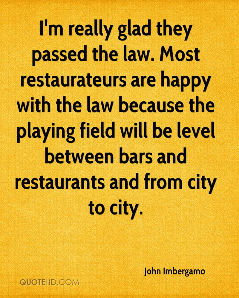 I'm really glad they passed the law. Most restaurateurs are happy with the law because the playing field will be level between bars and restaurants and from city to city.