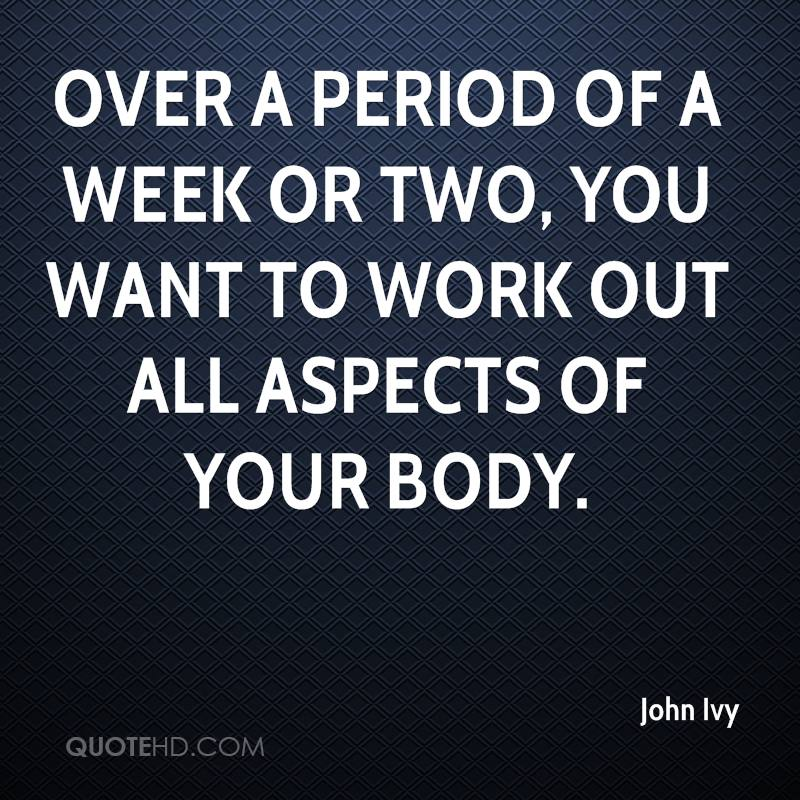 Over a period of a week or two, you want to work out all aspects of your body.
