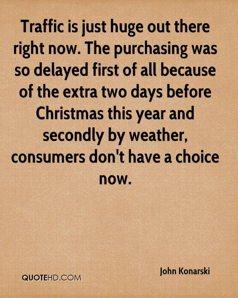 Traffic is just huge out there right now. The purchasing was so delayed first of all because of the extra two days before Christmas this year and secondly by weather, consumers don't have a choice now.