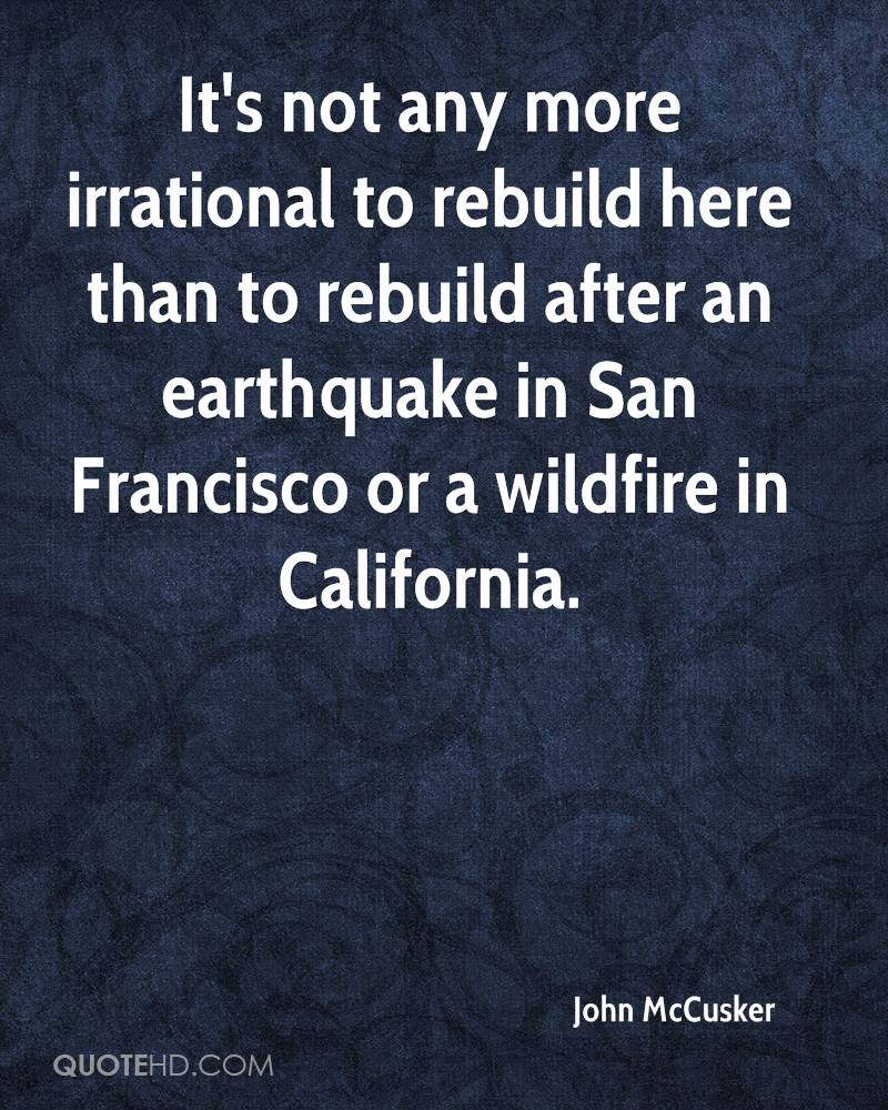 It's not any more irrational to rebuild here than to rebuild after an earthquake in San Francisco or a wildfire in California.