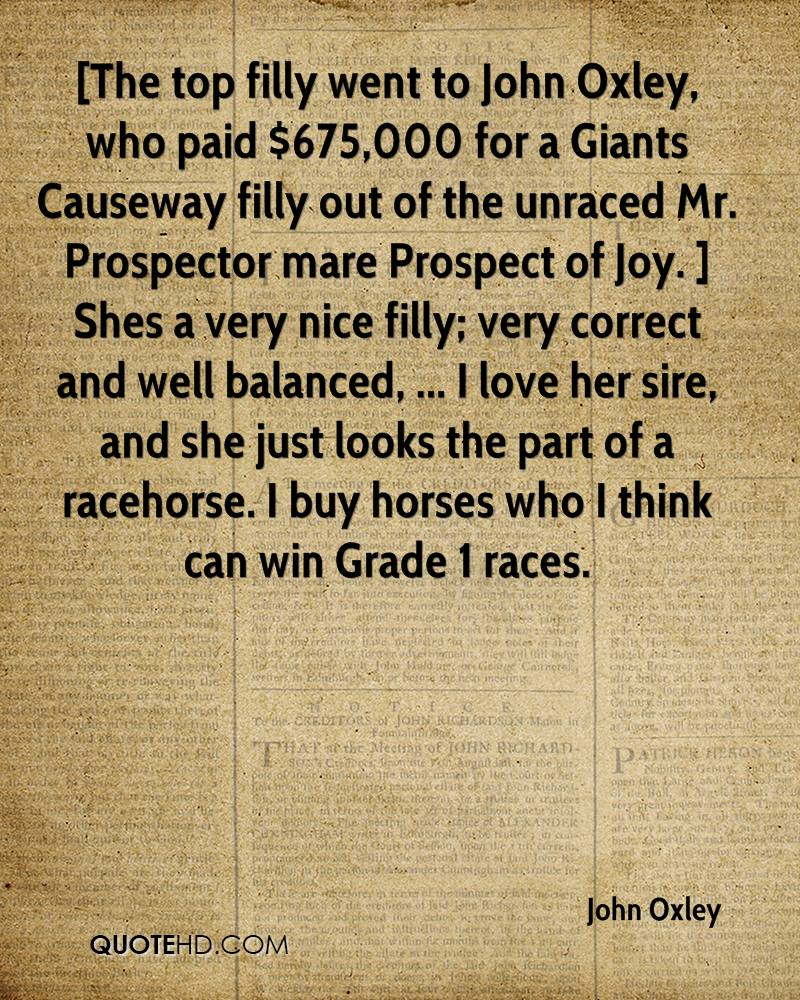 [The top filly went to John Oxley, who paid $675,000 for a Giants Causeway filly out of the unraced Mr. Prospector mare Prospect of Joy. ] Shes a very nice filly; very correct and well balanced, ... I love her sire, and she just looks the part of a racehorse. I buy horses who I think can win Grade 1 races.