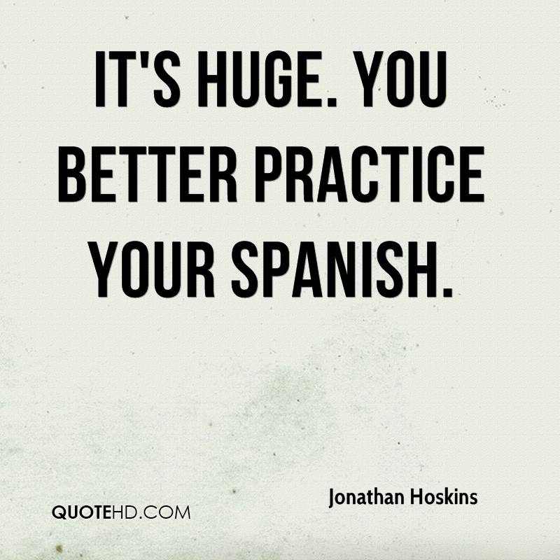 It's huge. You better practice your Spanish.