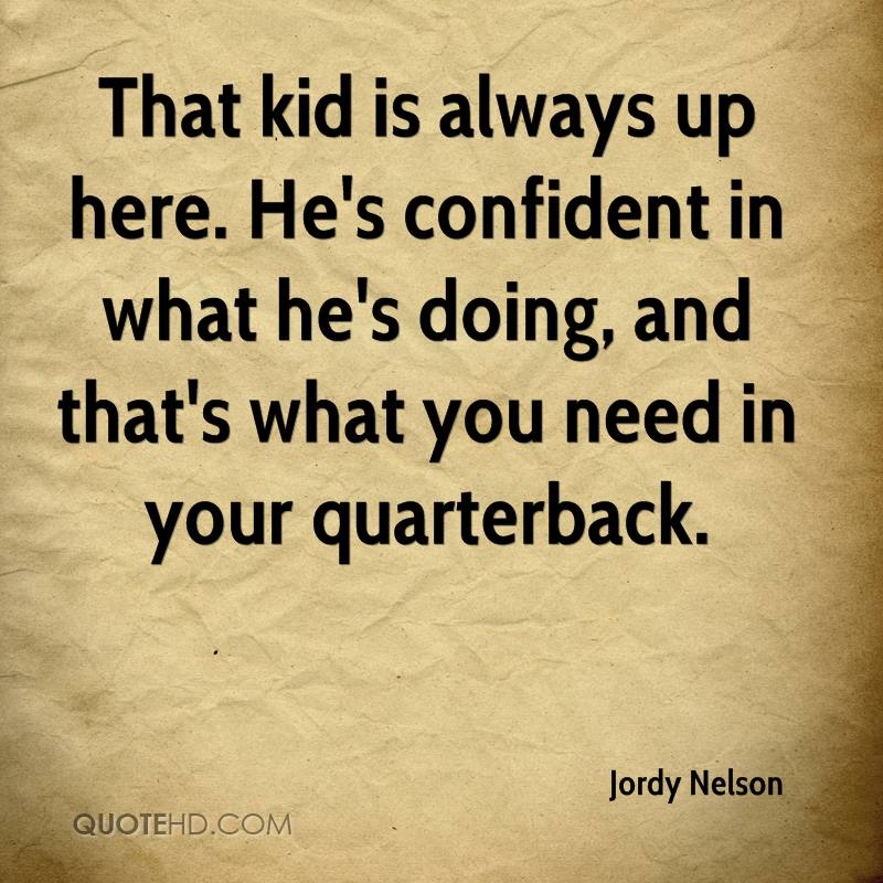That kid is always up here. He's confident in what he's doing, and that's what you need in your quarterback.