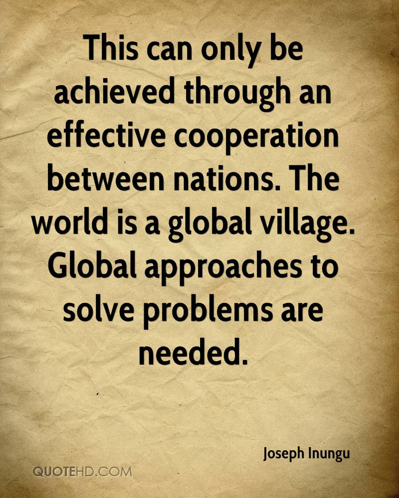 This can only be achieved through an effective cooperation between nations. The world is a global village. Global approaches to solve problems are needed.
