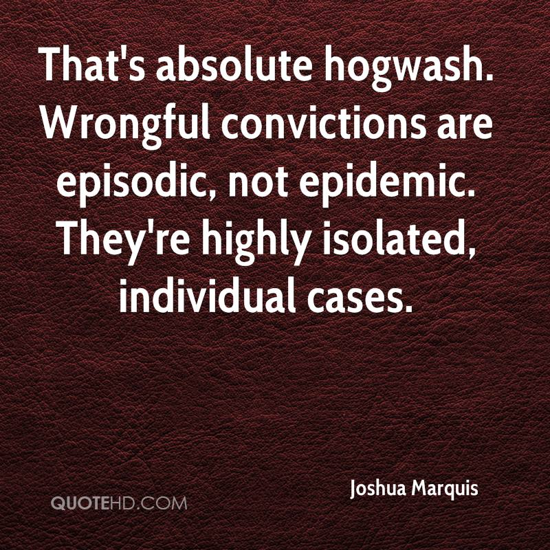 That's absolute hogwash. Wrongful convictions are episodic, not epidemic. They're highly isolated, individual cases.