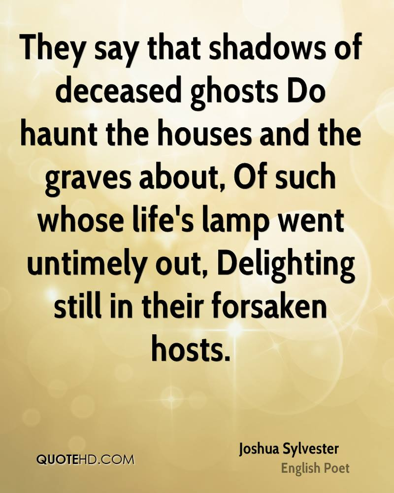 They say that shadows of deceased ghosts Do haunt the houses and the graves about, Of such whose life's lamp went untimely out, Delighting still in their forsaken hosts.