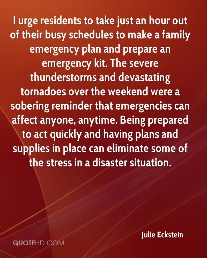 I urge residents to take just an hour out of their busy schedules to make a family emergency plan and prepare an emergency kit. The severe thunderstorms and devastating tornadoes over the weekend were a sobering reminder that emergencies can affect anyone, anytime. Being prepared to act quickly and having plans and supplies in place can eliminate some of the stress in a disaster situation.