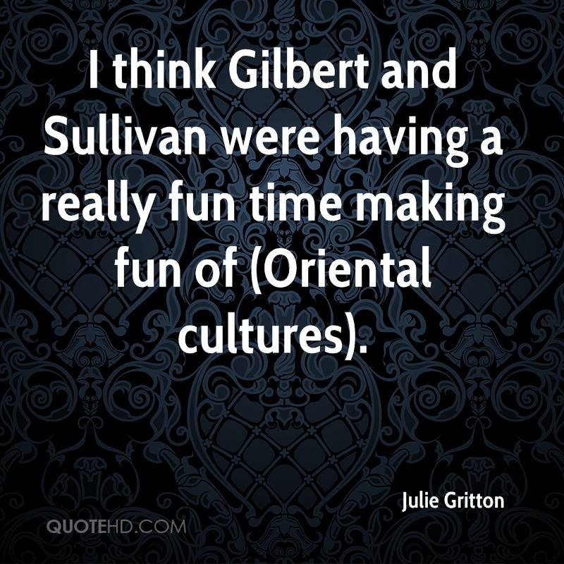 I think Gilbert and Sullivan were having a really fun time making fun of (Oriental cultures).