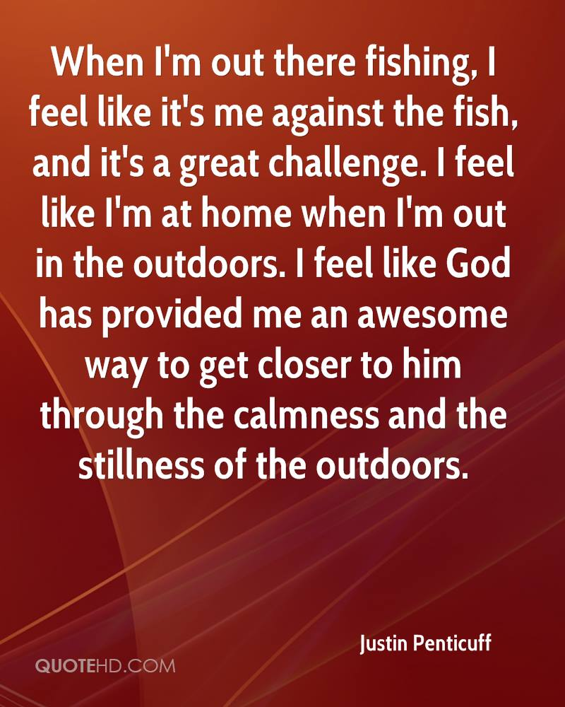 When I'm out there fishing, I feel like it's me against the fish, and it's a great challenge. I feel like I'm at home when I'm out in the outdoors. I feel like God has provided me an awesome way to get closer to him through the calmness and the stillness of the outdoors.