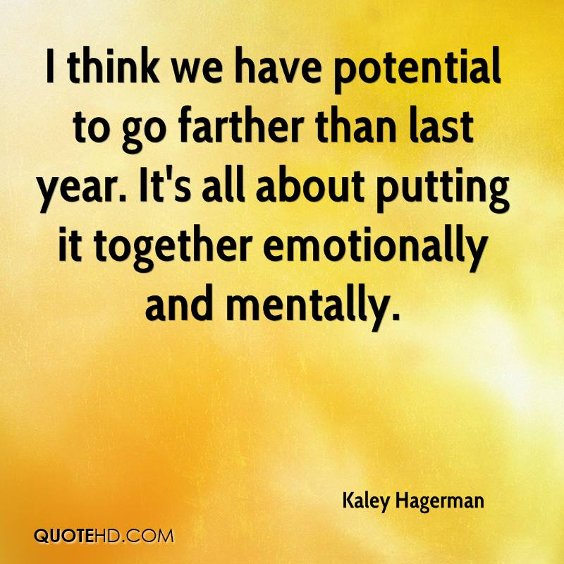 I think we have potential to go farther than last year. It's all about putting it together emotionally and mentally.