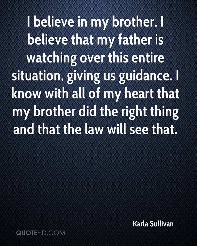 I believe in my brother. I believe that my father is watching over this entire situation, giving us guidance. I know with all of my heart that my brother did the right thing and that the law will see that.