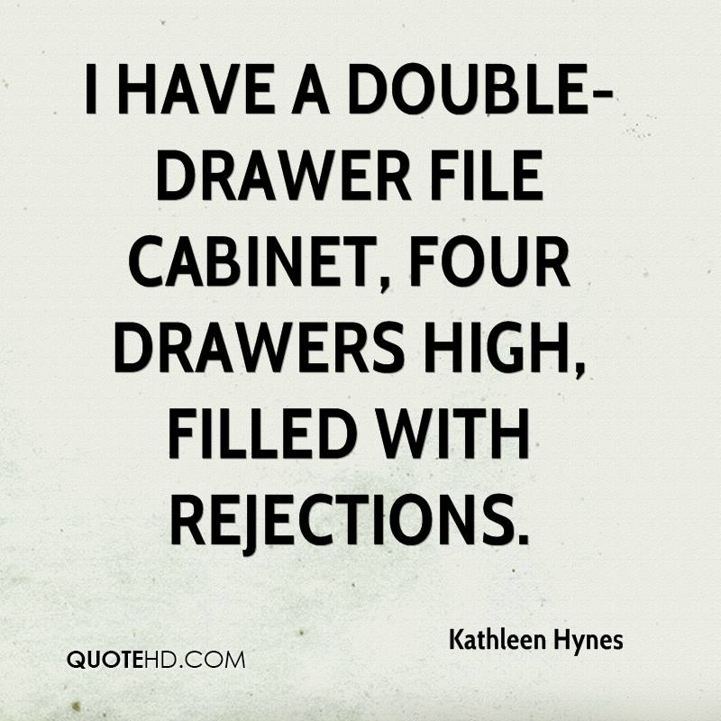 I have a double-drawer file cabinet, four drawers high, filled with rejections.