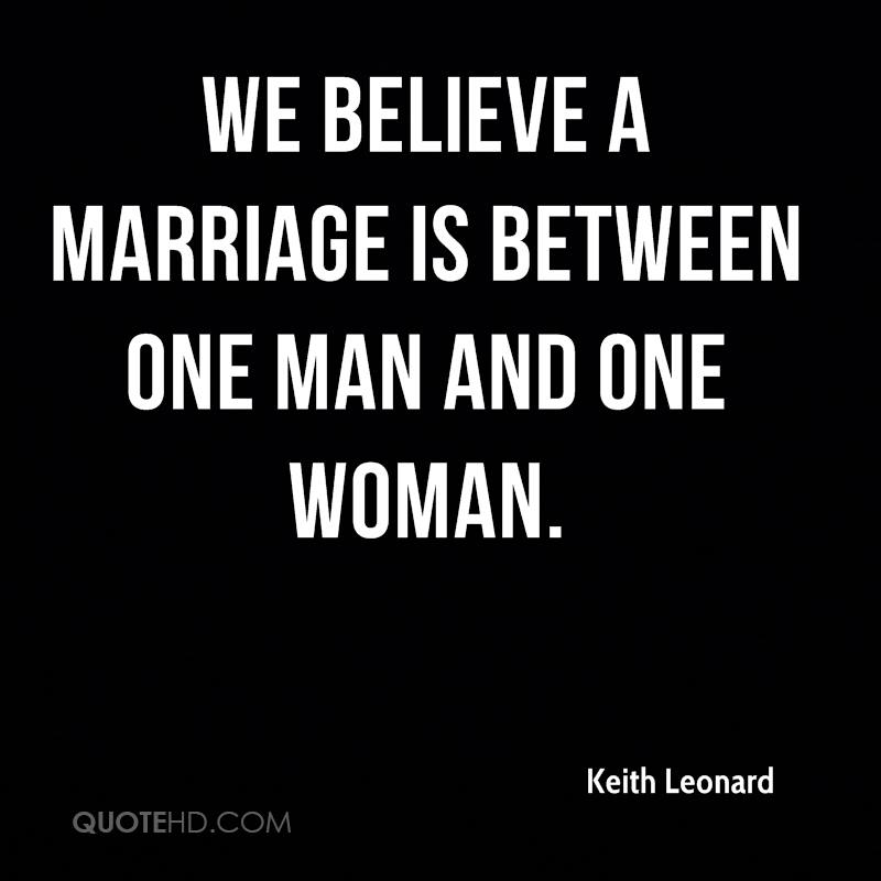 We believe a marriage is between one man and one woman.