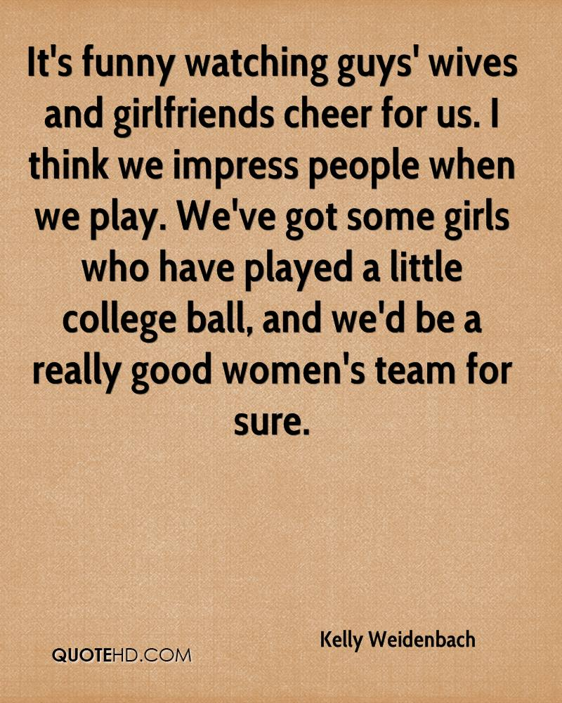 It's funny watching guys' wives and girlfriends cheer for us. I think we impress people when we play. We've got some girls who have played a little college ball, and we'd be a really good women's team for sure.