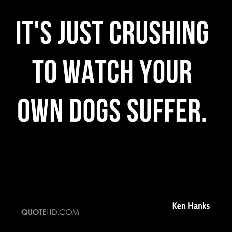 It's just crushing to watch your own dogs suffer.