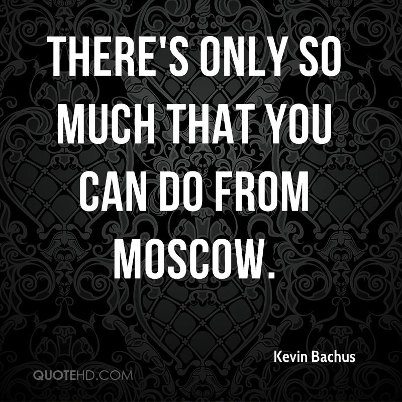 There's only so much that you can do from Moscow.