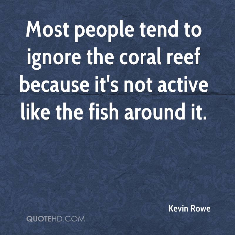 Most people tend to ignore the coral reef because it's not active like the fish around it.