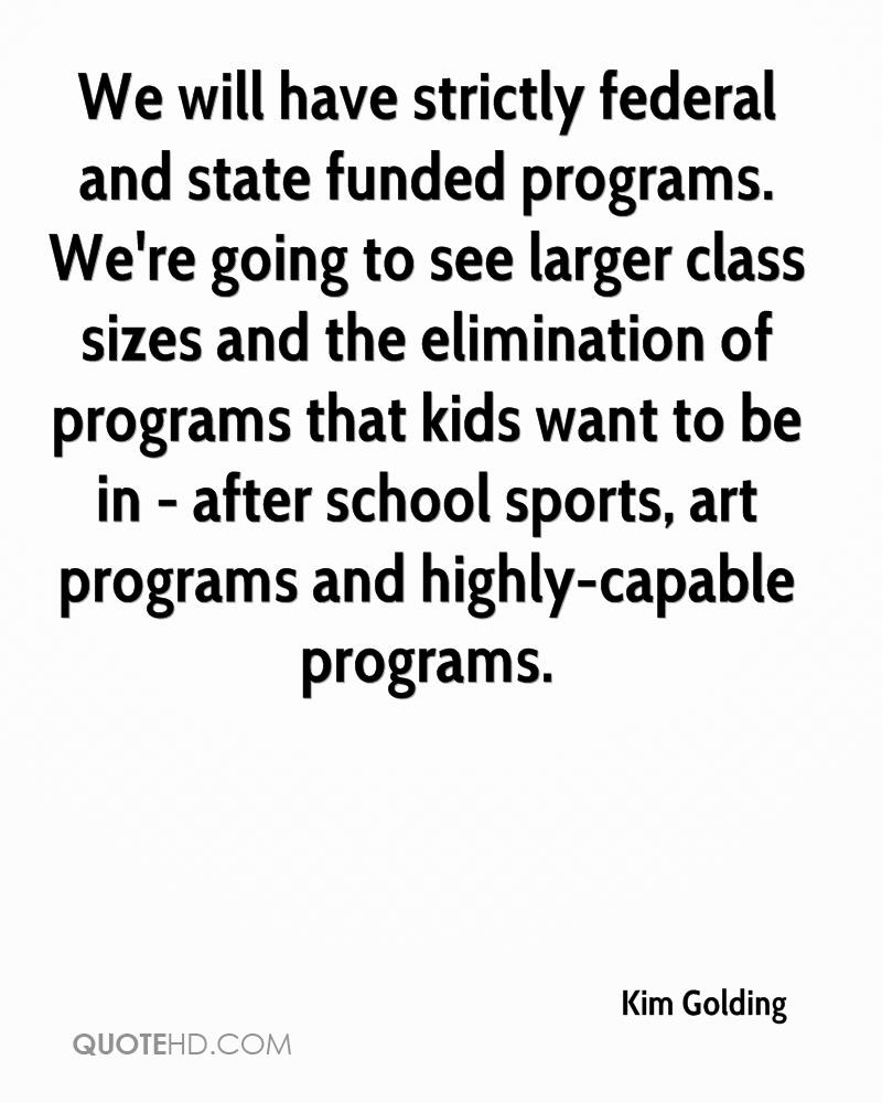 We will have strictly federal and state funded programs. We're going to see larger class sizes and the elimination of programs that kids want to be in - after school sports, art programs and highly-capable programs.