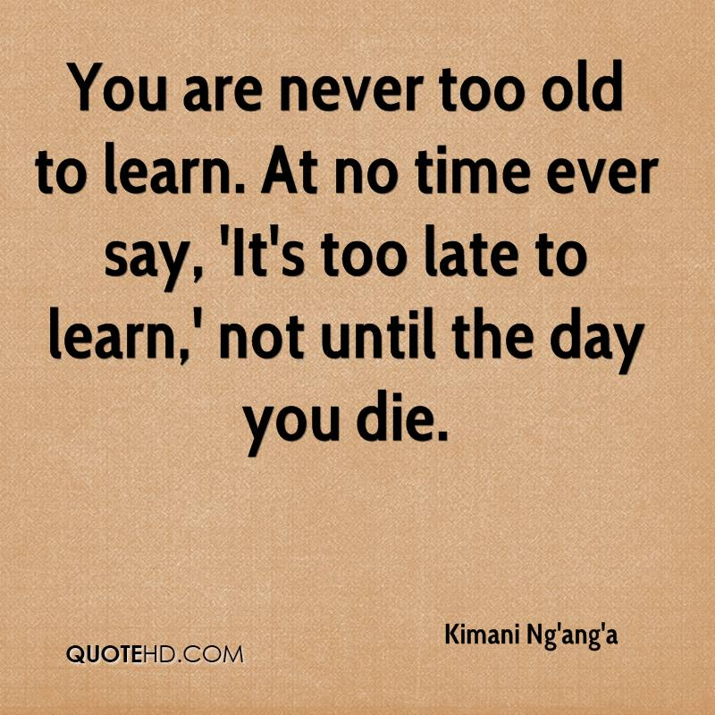 Marvelous You Are Never Too Old To Learn. At No Time Ever Say, U0027Itu0027s