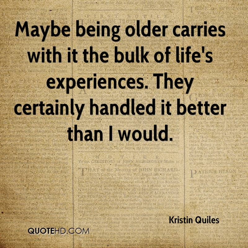 Maybe being older carries with it the bulk of life's experiences. They certainly handled it better than I would.