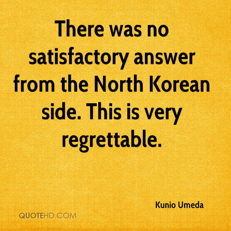 There was no satisfactory answer from the North Korean side. This is very regrettable.