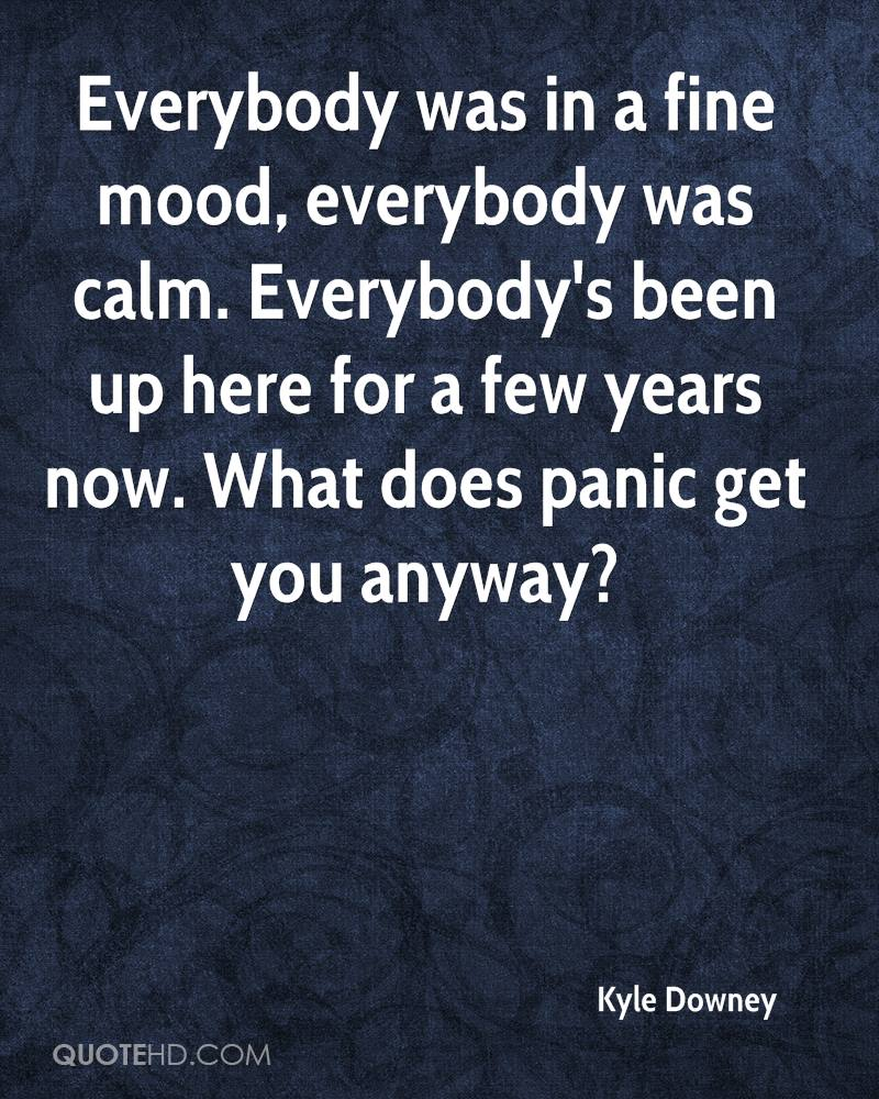 Everybody was in a fine mood, everybody was calm. Everybody's been up here for a few years now. What does panic get you anyway?