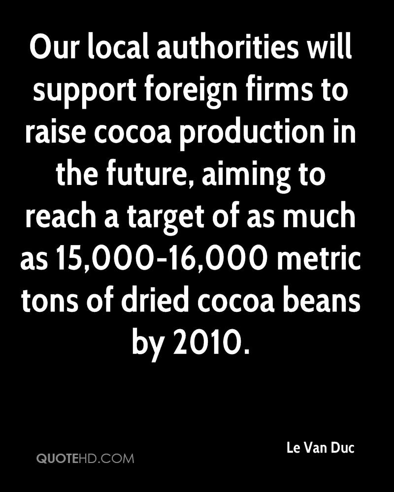 Our local authorities will support foreign firms to raise cocoa production in the future, aiming to reach a target of as much as 15,000-16,000 metric tons of dried cocoa beans by 2010.
