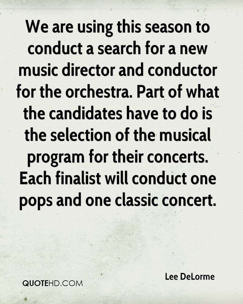 We are using this season to conduct a search for a new music director and conductor for the orchestra. Part of what the candidates have to do is the selection of the musical program for their concerts. Each finalist will conduct one pops and one classic concert.