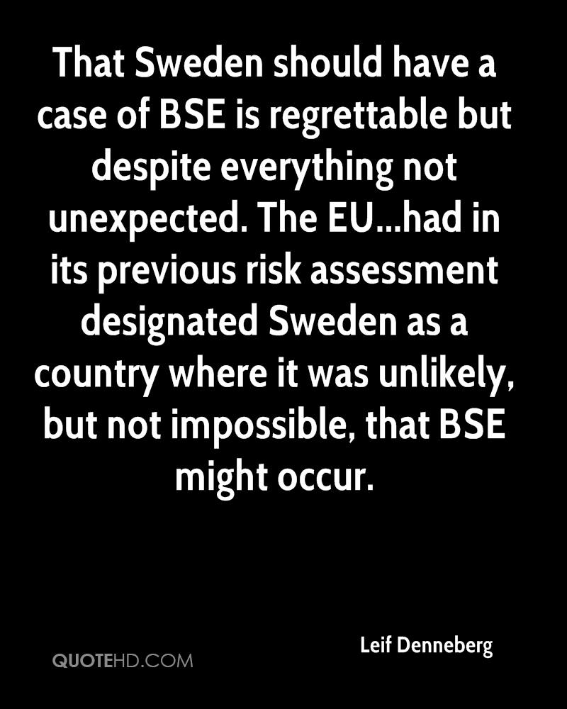 That Sweden should have a case of BSE is regrettable but despite everything not unexpected. The EU...had in its previous risk assessment designated Sweden as a country where it was unlikely, but not impossible, that BSE might occur.
